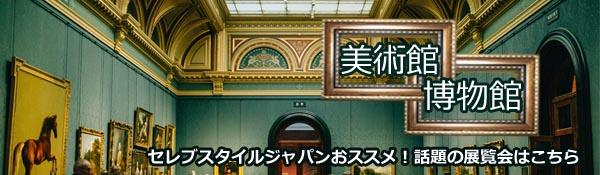 セレブスタイルジャパンおススメ!話題の展覧会〜美術館・博物館